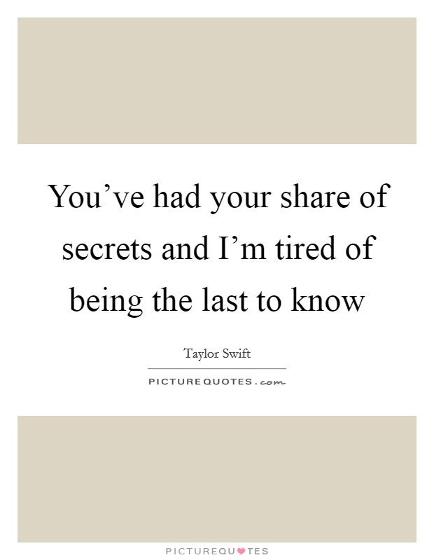 You've had your share of secrets and I'm tired of being the last to know Picture Quote #1