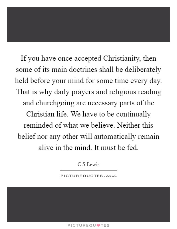 If you have once accepted Christianity, then some of its main doctrines shall be deliberately held before your mind for some time every day. That is why daily prayers and religious reading and churchgoing are necessary parts of the Christian life. We have to be continually reminded of what we believe. Neither this belief nor any other will automatically remain alive in the mind. It must be fed Picture Quote #1