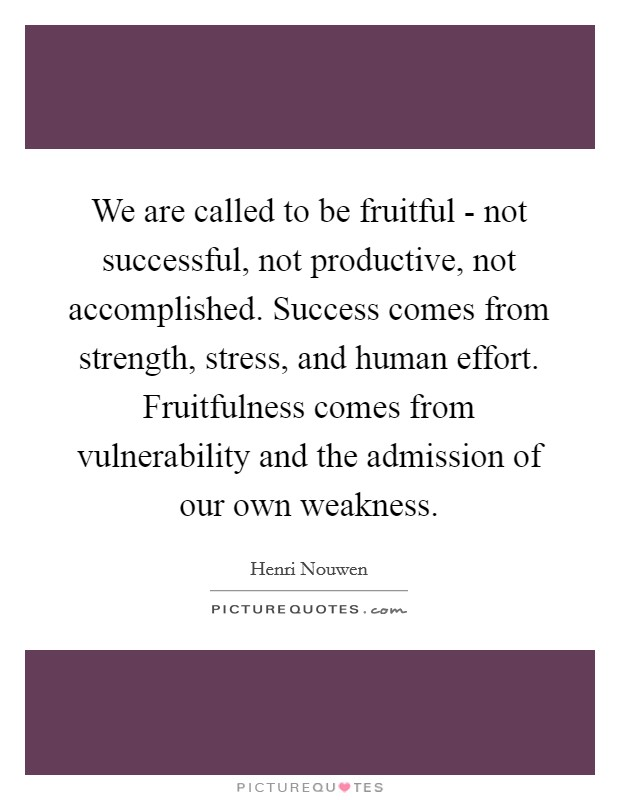 We are called to be fruitful - not successful, not productive, not accomplished. Success comes from strength, stress, and human effort. Fruitfulness comes from vulnerability and the admission of our own weakness Picture Quote #1