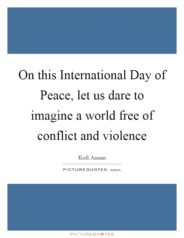 On this International Day of Peace, let us dare to imagine a world free of conflict and violence Picture Quote #1