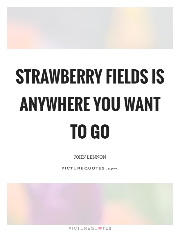 Strawberry Fields is anywhere you want to go Picture Quote #1