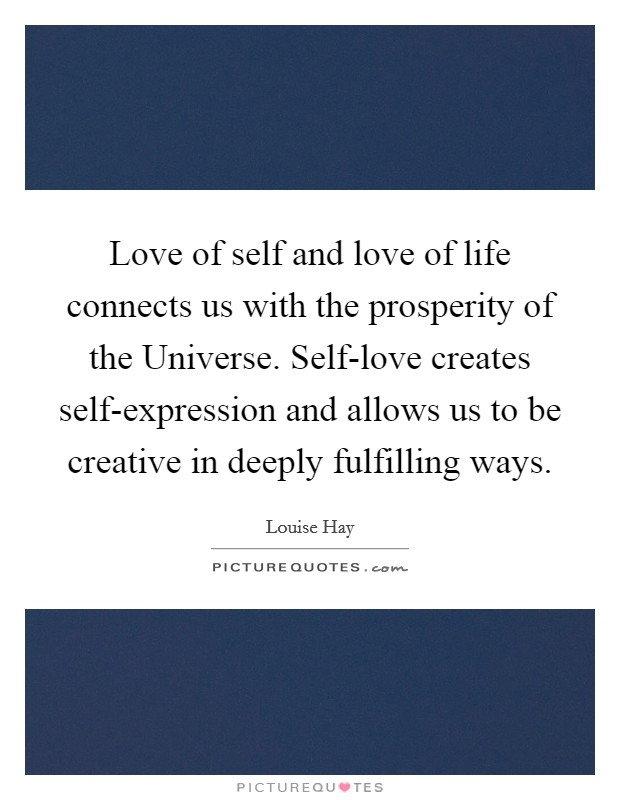 Love of self and love of life connects us with the prosperity of the Universe. Self-love creates self-expression and allows us to be creative in deeply fulfilling ways Picture Quote #1