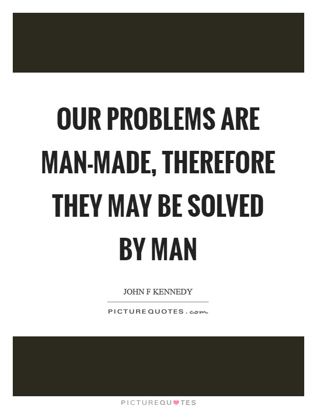 Our problems are man-made, therefore they may be solved by man Picture Quote #1