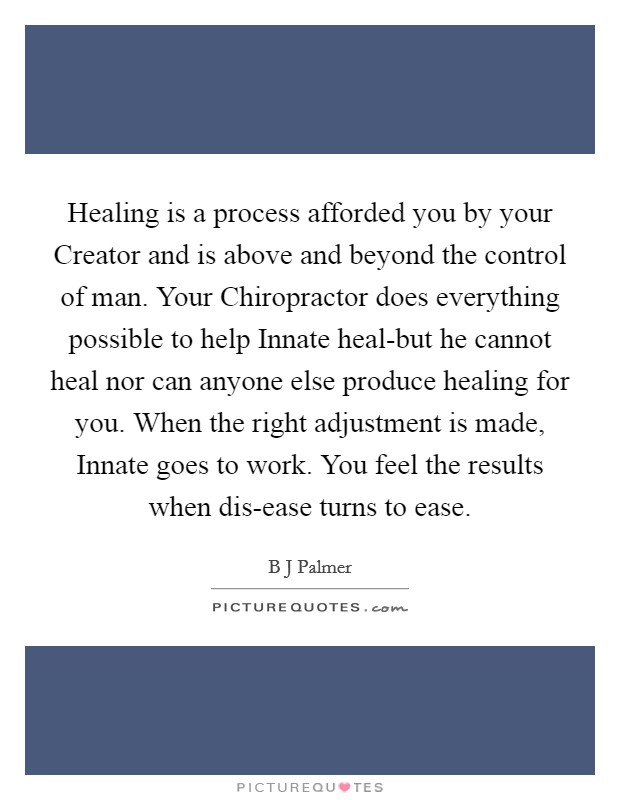 Healing is a process afforded you by your Creator and is above and beyond the control of man. Your Chiropractor does everything possible to help Innate heal-but he cannot heal nor can anyone else produce healing for you. When the right adjustment is made, Innate goes to work. You feel the results when dis-ease turns to ease Picture Quote #1
