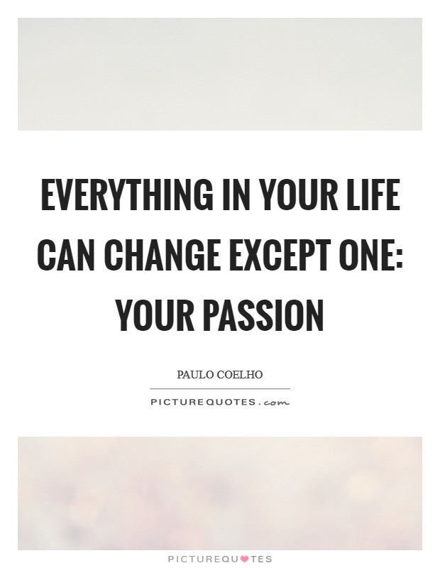 Everything in your life can change except ONE: your passion Picture Quote #1