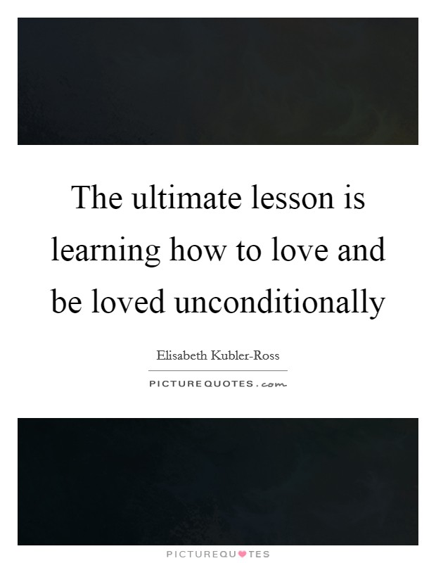 The ultimate lesson is learning how to love and be loved unconditionally Picture Quote #1