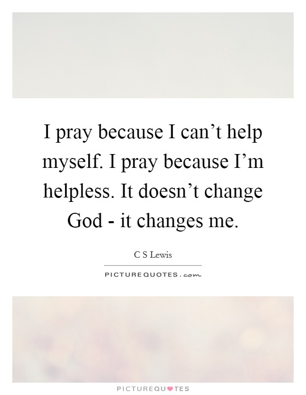I pray because I can't help myself. I pray because I'm helpless. It doesn't change God - it changes me Picture Quote #1