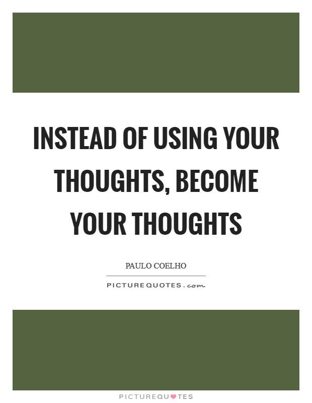 Instead of using your thoughts, become your thoughts Picture Quote #1