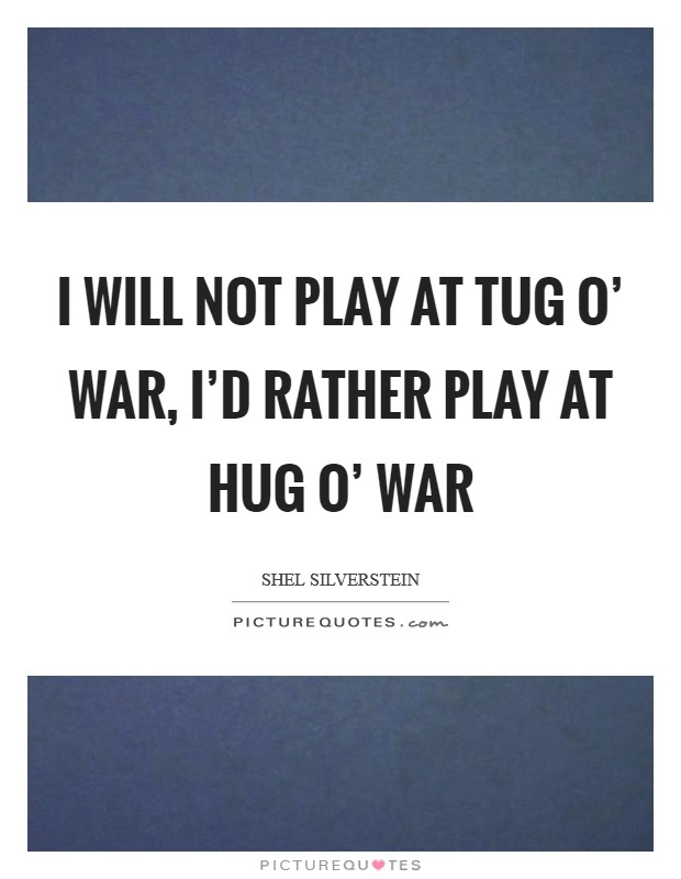 I will not play at tug o' war, I'd rather play at hug o' war Picture Quote #1