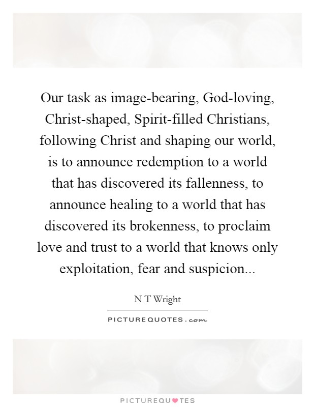 Our task as image-bearing, God-loving, Christ-shaped, Spirit-filled Christians, following Christ and shaping our world, is to announce redemption to a world that has discovered its fallenness, to announce healing to a world that has discovered its brokenness, to proclaim love and trust to a world that knows only exploitation, fear and suspicion Picture Quote #1