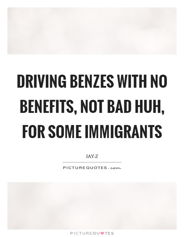 Driving Benzes with no benefits, not bad huh, for some immigrants Picture Quote #1