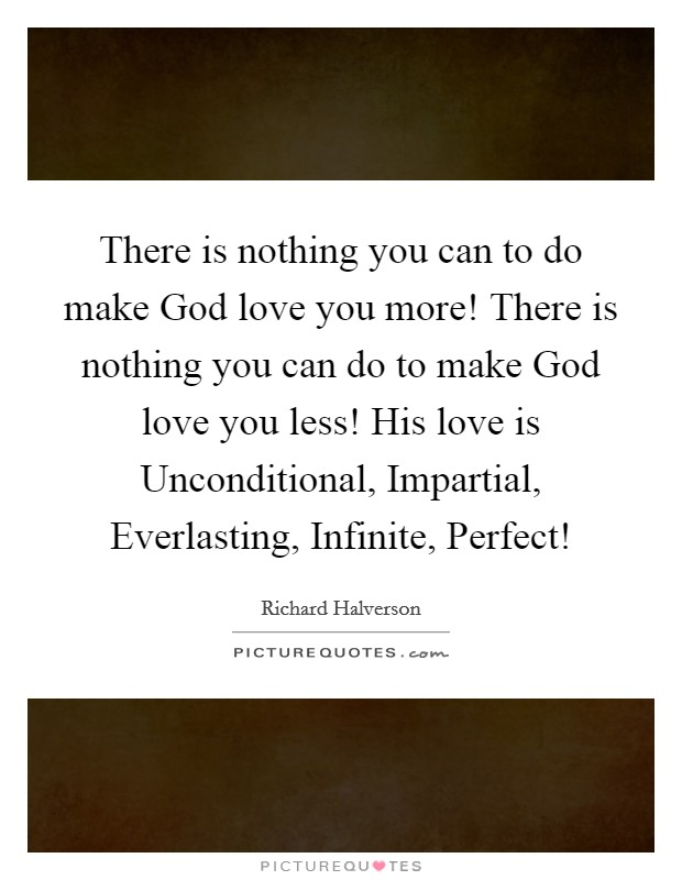 There is nothing you can to do make God love you more! There is nothing you can do to make God love you less! His love is Unconditional, Impartial, Everlasting, Infinite, Perfect! Picture Quote #1
