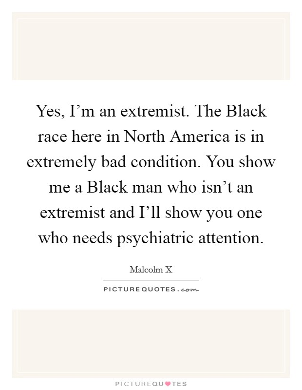 Yes, I'm an extremist. The Black race here in North America is in extremely bad condition. You show me a Black man who isn't an extremist and I'll show you one who needs psychiatric attention Picture Quote #1