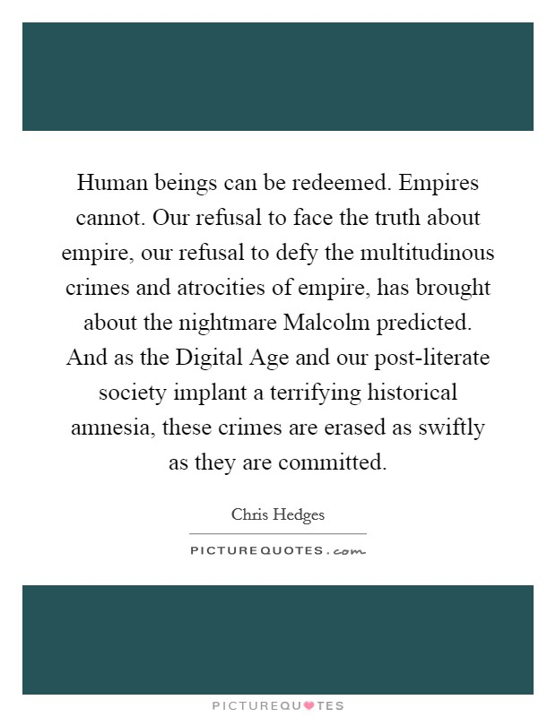 Human beings can be redeemed. Empires cannot. Our refusal to face the truth about empire, our refusal to defy the multitudinous crimes and atrocities of empire, has brought about the nightmare Malcolm predicted. And as the Digital Age and our post-literate society implant a terrifying historical amnesia, these crimes are erased as swiftly as they are committed Picture Quote #1