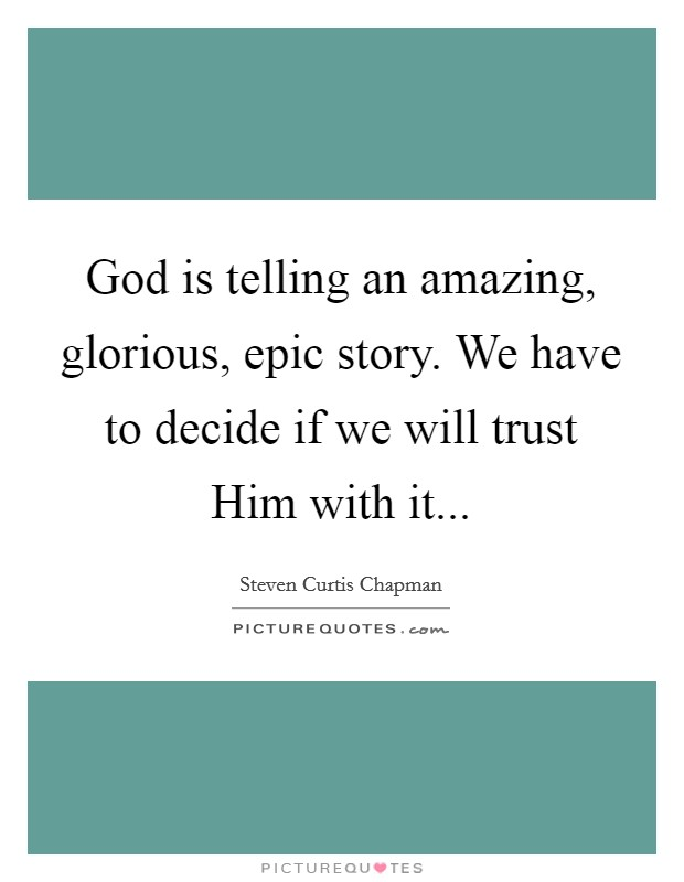 God is telling an amazing, glorious, epic story. We have to decide if we will trust Him with it Picture Quote #1