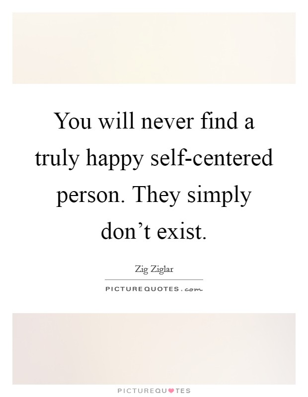You will never find a truly happy self-centered person. They simply don't exist Picture Quote #1