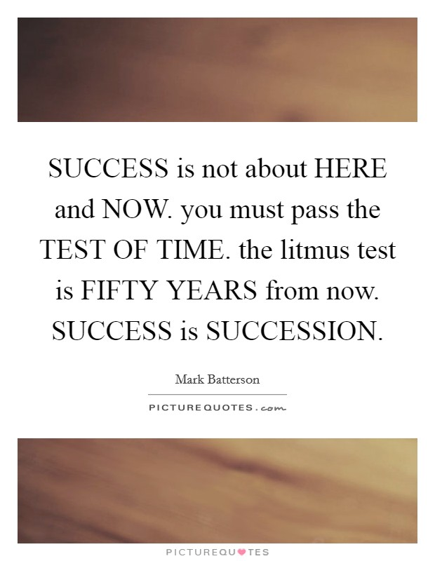 SUCCESS is not about HERE and NOW. you must pass the TEST OF TIME. the litmus test is FIFTY YEARS from now. SUCCESS is SUCCESSION Picture Quote #1