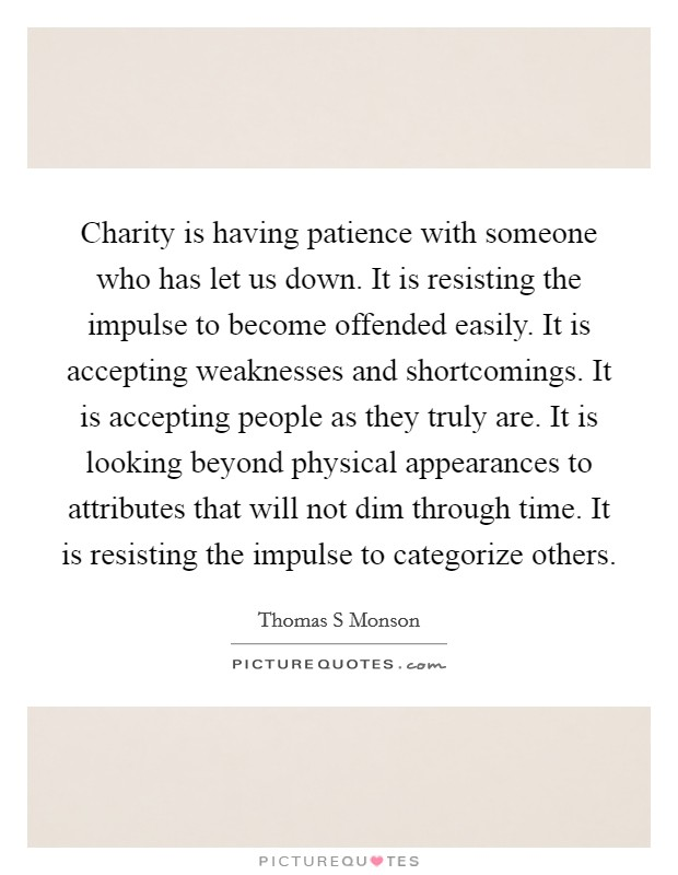 Charity is having patience with someone who has let us down. It is resisting the impulse to become offended easily. It is accepting weaknesses and shortcomings. It is accepting people as they truly are. It is looking beyond physical appearances to attributes that will not dim through time. It is resisting the impulse to categorize others Picture Quote #1