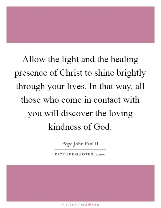 Allow the light and the healing presence of Christ to shine brightly through your lives. In that way, all those who come in contact with you will discover the loving kindness of God Picture Quote #1