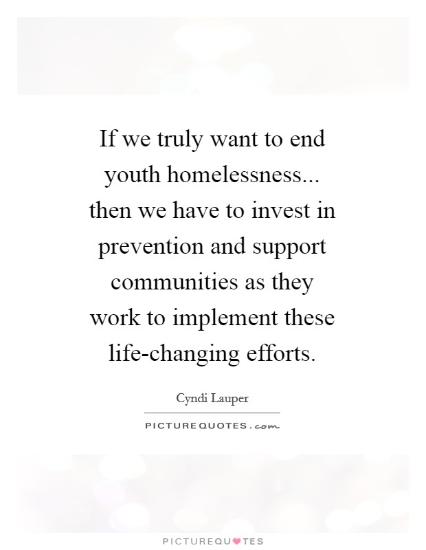 If we truly want to end youth homelessness... then we have to invest in prevention and support communities as they work to implement these life-changing efforts Picture Quote #1
