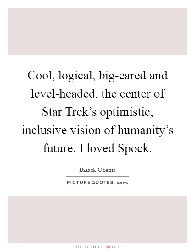 Cool, logical, big-eared and level-headed, the center of Star Trek's optimistic, inclusive vision of humanity's future. I loved Spock Picture Quote #1