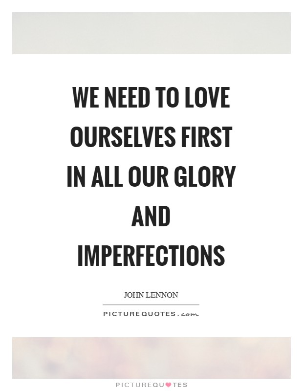 We need to love ourselves first in All our glory and imperfections Picture Quote #1