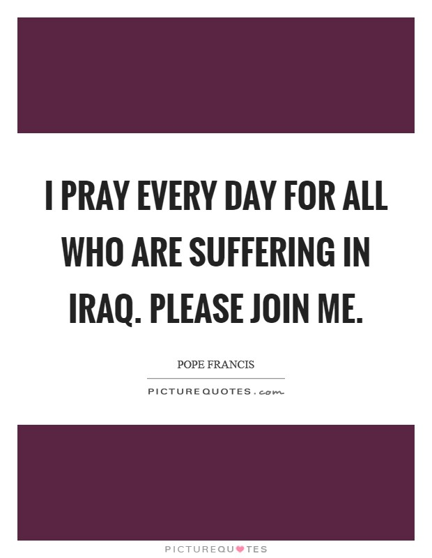 I pray every day for all who are suffering in Iraq. Please join me Picture Quote #1