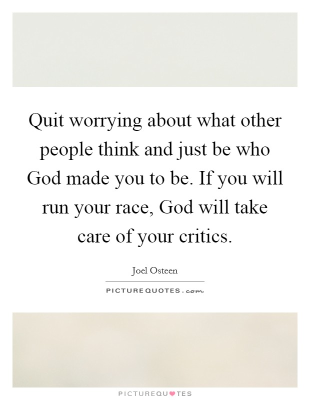 Quit worrying about what other people think and just be who God made you to be. If you will run your race, God will take care of your critics Picture Quote #1