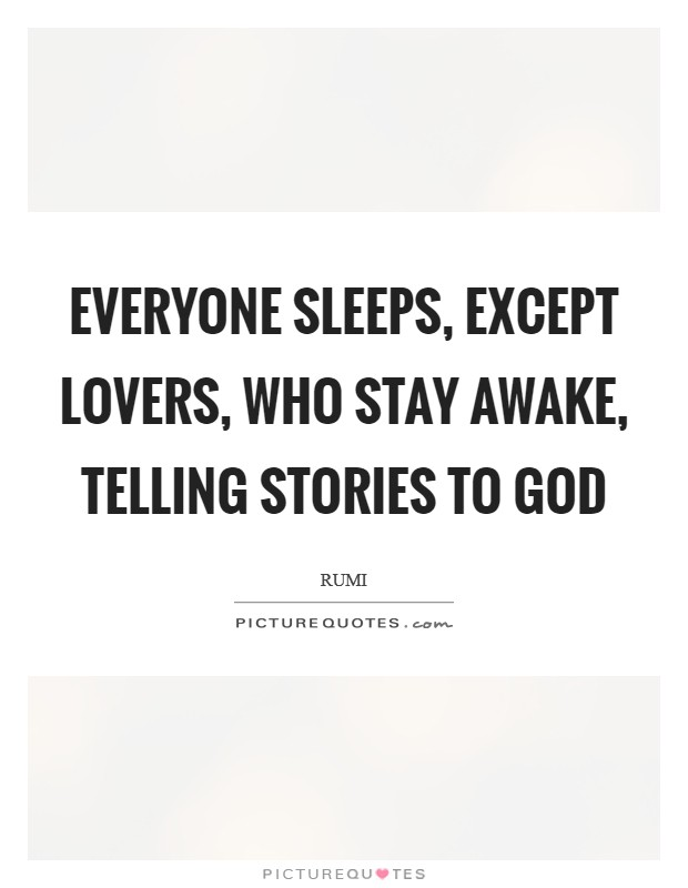 Everyone sleeps, except lovers, who stay awake, telling stories to God Picture Quote #1