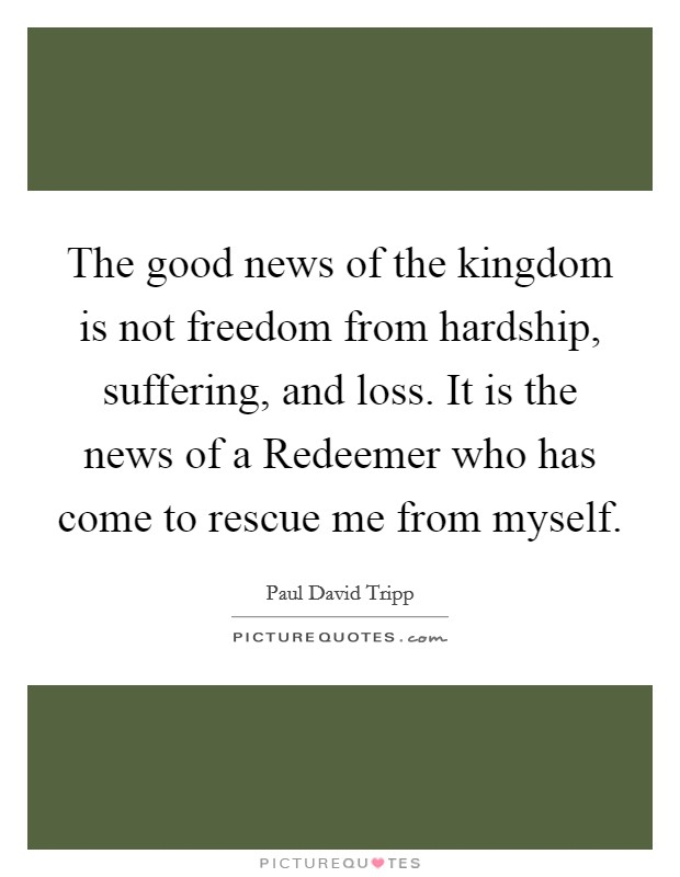 The good news of the kingdom is not freedom from hardship, suffering, and loss. It is the news of a Redeemer who has come to rescue me from myself Picture Quote #1