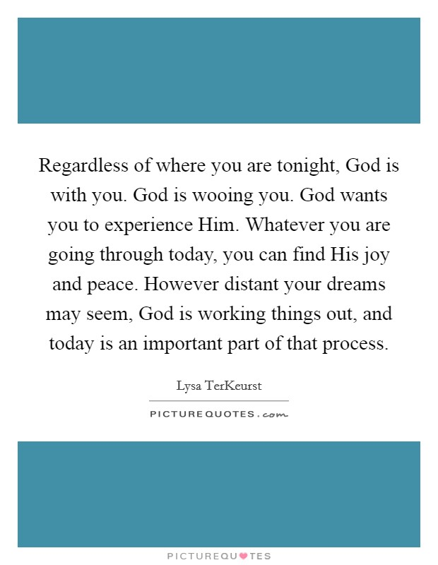 Regardless of where you are tonight, God is with you. God is wooing you. God wants you to experience Him. Whatever you are going through today, you can find His joy and peace. However distant your dreams may seem, God is working things out, and today is an important part of that process Picture Quote #1