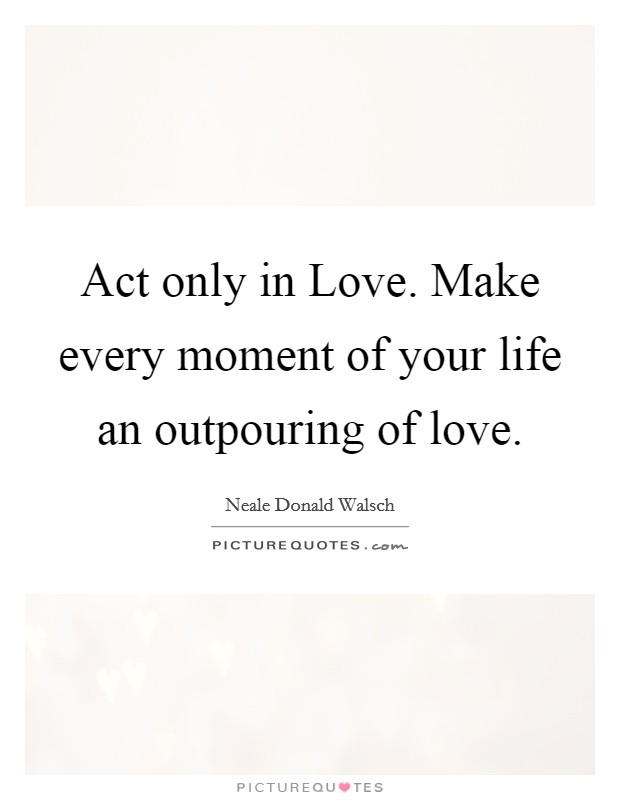 Act only in Love. Make every moment of your life an outpouring of love Picture Quote #1