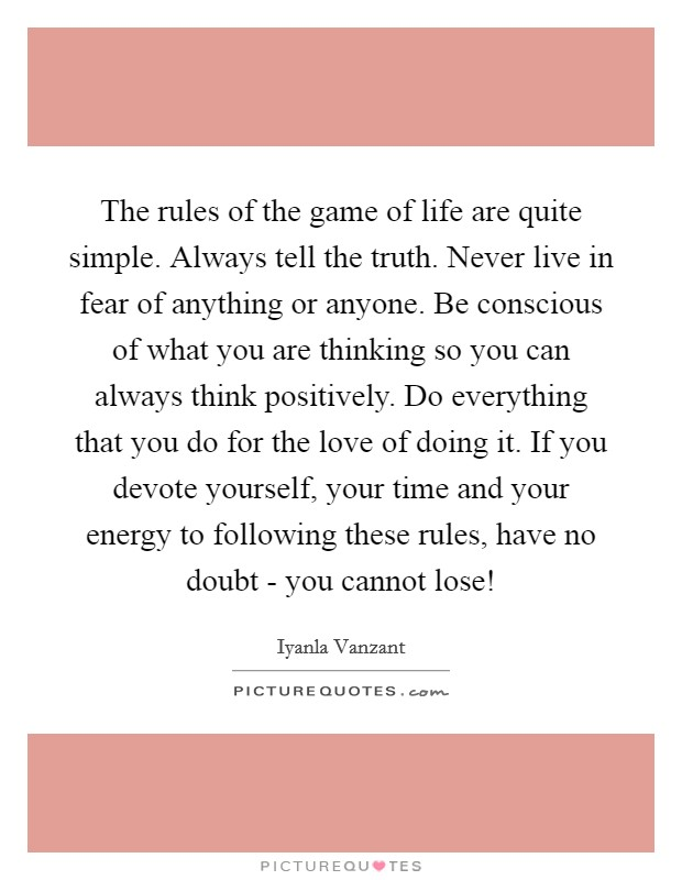 The rules of the game of life are quite simple. Always tell the truth. Never live in fear of anything or anyone. Be conscious of what you are thinking so you can always think positively. Do everything that you do for the love of doing it. If you devote yourself, your time and your energy to following these rules, have no doubt - you cannot lose! Picture Quote #1