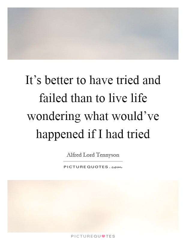 It's better to have tried and failed than to live life wondering what would've happened if I had tried Picture Quote #1