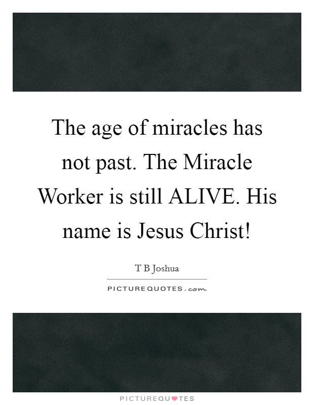 The age of miracles has not past. The Miracle Worker is still ALIVE. His name is Jesus Christ! Picture Quote #1