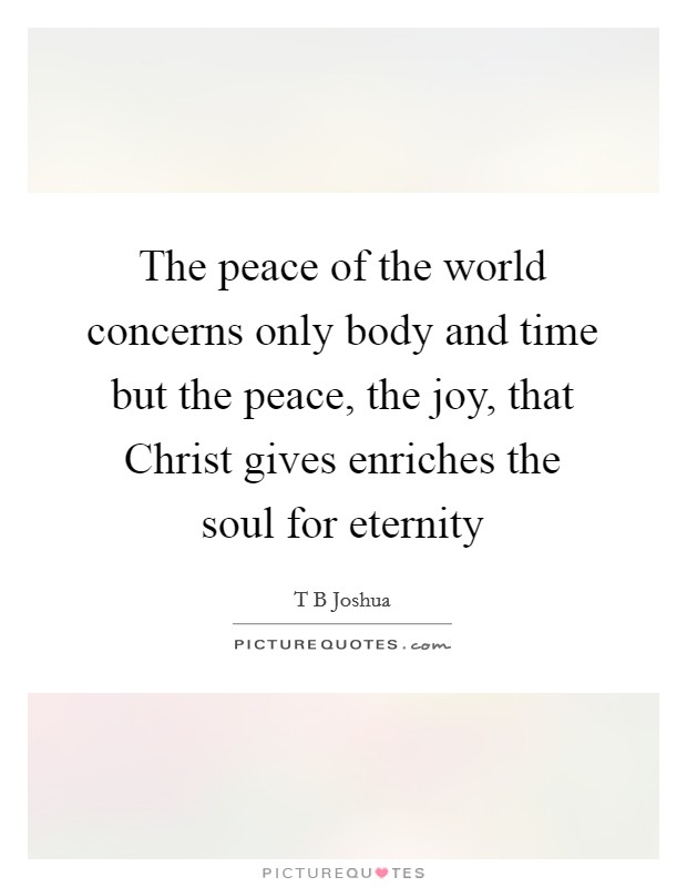 The peace of the world concerns only body and time but the peace, the joy, that Christ gives enriches the soul for eternity Picture Quote #1