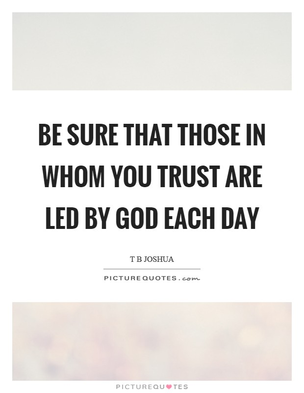 Be sure that those in whom you trust are led by God each day Picture Quote #1