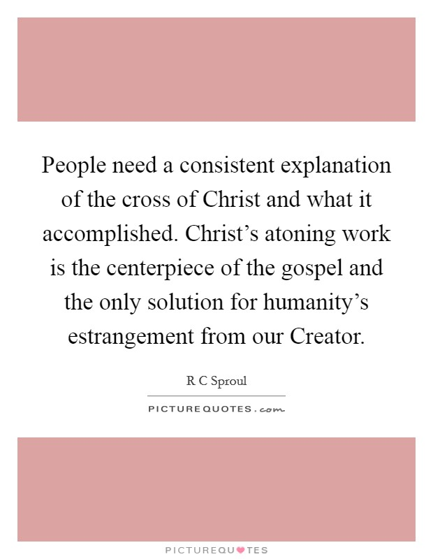 People need a consistent explanation of the cross of Christ and what it accomplished. Christ's atoning work is the centerpiece of the gospel and the only solution for humanity's estrangement from our Creator Picture Quote #1