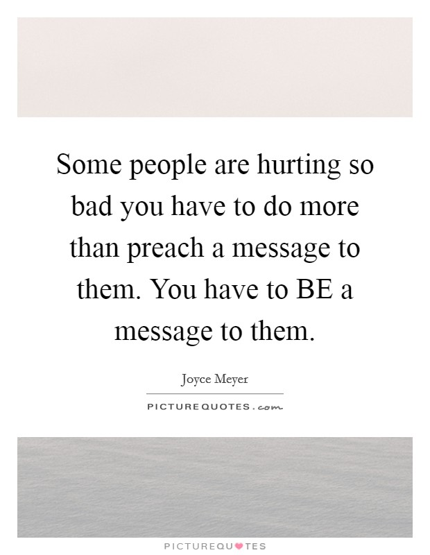 Some people are hurting so bad you have to do more than preach a message to them. You have to BE a message to them Picture Quote #1