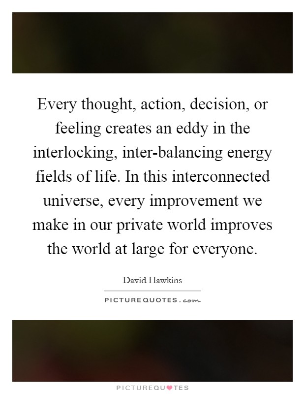 Every thought, action, decision, or feeling creates an eddy in the interlocking, inter-balancing energy fields of life. In this interconnected universe, every improvement we make in our private world improves the world at large for everyone Picture Quote #1