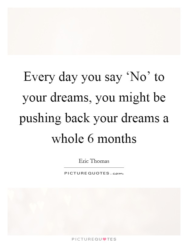 Every day you say 'No' to your dreams, you might be pushing back your dreams a whole 6 months Picture Quote #1