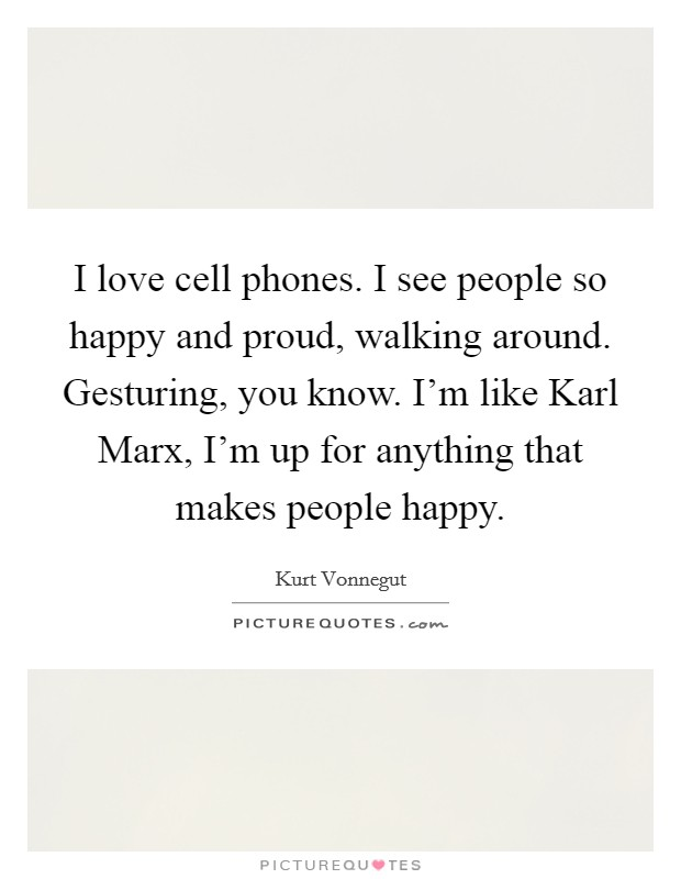 I love cell phones. I see people so happy and proud, walking around. Gesturing, you know. I'm like Karl Marx, I'm up for anything that makes people happy Picture Quote #1