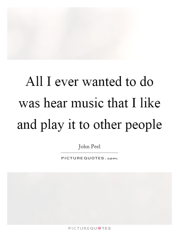 All I ever wanted to do was hear music that I like and play it to other people Picture Quote #1