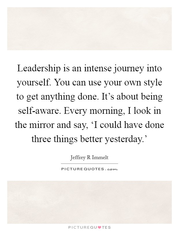 Leadership is an intense journey into yourself. You can use your own style to get anything done. It's about being self-aware. Every morning, I look in the mirror and say, 'I could have done three things better yesterday.' Picture Quote #1