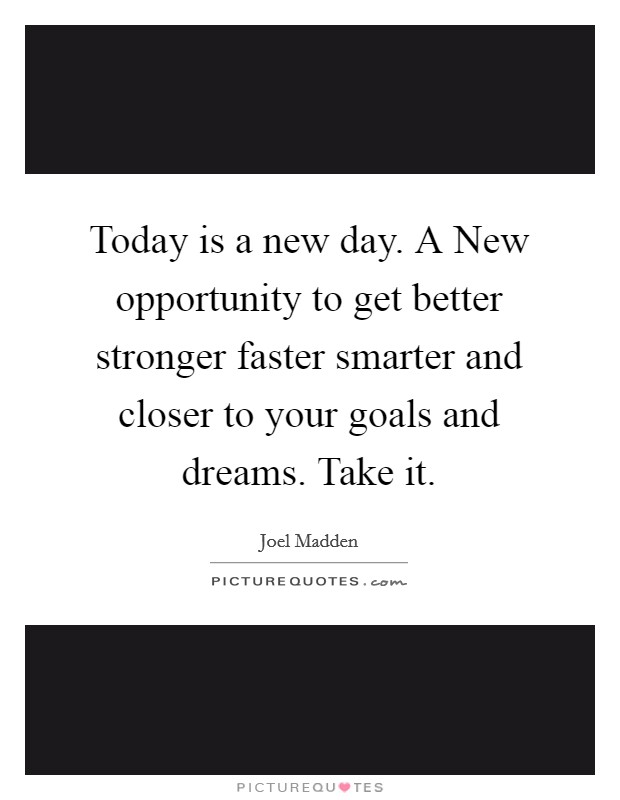 Today is a new day. A New opportunity to get better stronger faster smarter and closer to your goals and dreams. Take it Picture Quote #1