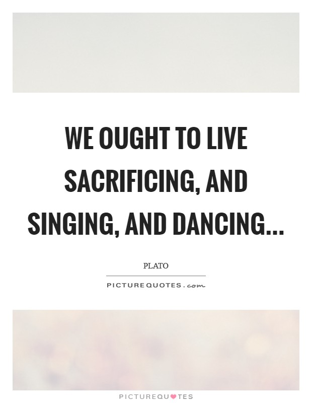 We ought to live sacrificing, and singing, and dancing Picture Quote #1