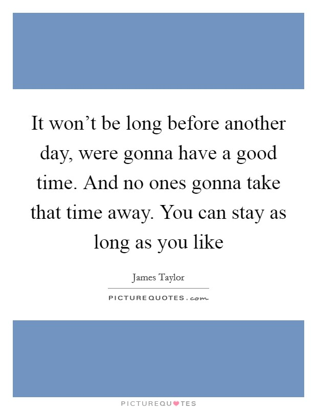 It won't be long before another day, were gonna have a good time. And no ones gonna take that time away. You can stay as long as you like Picture Quote #1