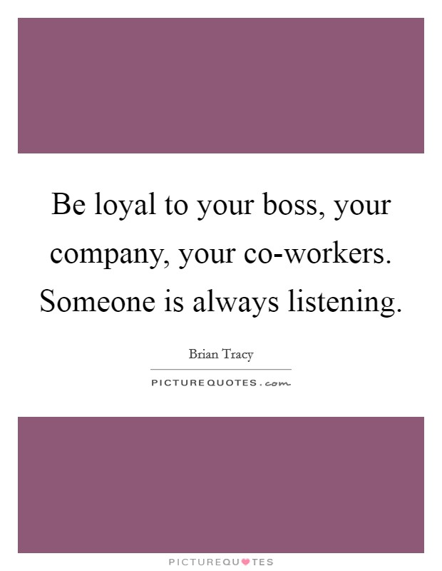 Be loyal to your boss, your company, your co-workers. Someone is always listening Picture Quote #1