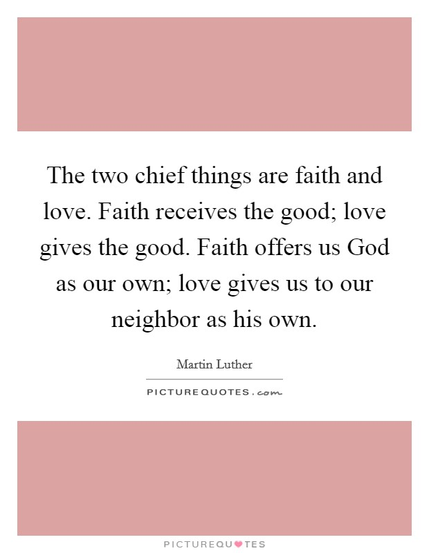 The two chief things are faith and love. Faith receives the good; love gives the good. Faith offers us God as our own; love gives us to our neighbor as his own Picture Quote #1