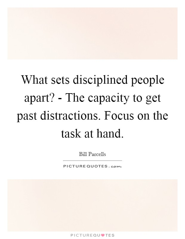 What sets disciplined people apart? - The capacity to get past distractions. Focus on the task at hand Picture Quote #1